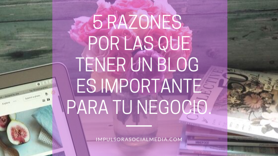 5 Razones por las que tener un Blog es importante para tu Negocio.